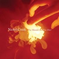 Nickel Creek - Why Should The Fire Die