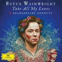 WAINWRIGHT, RUFUS Take All My Loves-9 Shakespear Sonnets